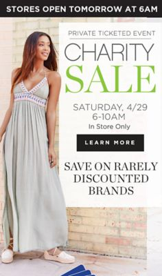 Stores open tomorrow at 6AM - Private ticketed event - Charity Sale - Saturday, 4/29 6-10 AM, In-Store Only - Save on rarely discounted brands. Learn More. Saturday Only! Free Gift Card* to the first 100 customers in each store.
