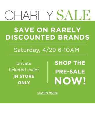 Charity Sale - Save on rarely discounted brands - Saturday, 4/29 6-10AM - Private ticketed event, In-Store Only - Shop the pre-sale now! Learn More.