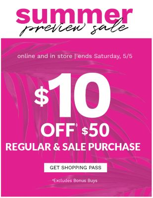 Summer Preview Sale! Online and In Store | Ends Saturday, 5/5 - $10 off $50 Regular & Sale Purchase *Excludes Bonus Buys - Get Shopping Pass