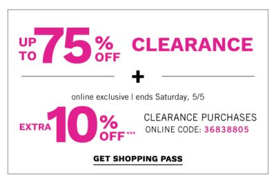 Online Exclusive | ends Saturday, 5/5 - Up to 75% off Clearance + Extra 10% off*** Clearance Purchases, Online Code: 36838805 - Get Shopping Pass