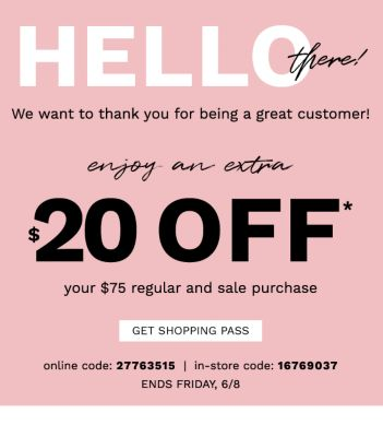 HELLO THERE! We want to thank you for being a great customer! Enjoy an Extra $20 off* your $75 Regular and Sale Purchase | InStore Code: 16769037 Online Code: 27763515, Ends Friday 6/8 - Get Shopping Pass