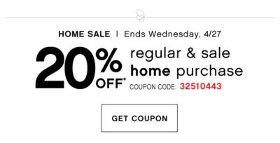 HOME SALE   Ends Wednesday, 4/27   20% off* regular & sale home purchase   Coupon Code: 32510443   get coupon