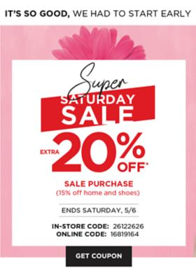 It's So Good, We Had To Start Early - Super Saturday Sale - Extra 20% off* sale purchase (15% home and shoes) - Ends Saturday, 5/6 {In-Store Code: 26122626 | Online Code: 16819164}. Get Coupon.