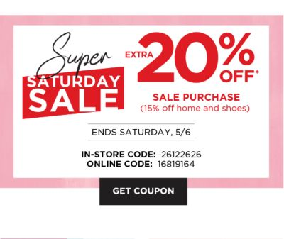 Super Saturday Sale - Extra 20% off* sale purchase (15% home and shoes) - Ends Saturday, 5/6 {In-Store Code: 26122626 | Online Code: 16819164}. Get Coupon.