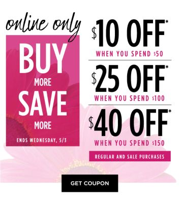 Online Only - Buy More, Save More - Ends Wednesday, 5/3 - $10 off* off regular and sale purchases when you spend $50 | $25 off*  off regular and sale purchases when you spend $100 | $40 off* when you spend $150 off* off regular and sale purchases. Get Coupon.