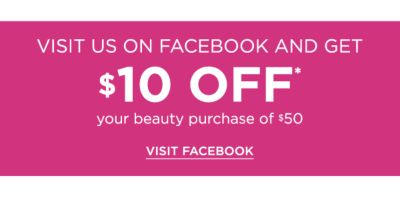 Visit us on Facebook and Get $10 off* your beauty purchase of $50. Visit Facebook.