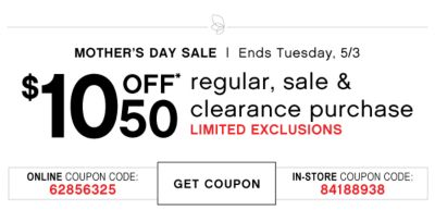 MOTHER'S DAY SALE | Ends Tuesday, 5/3 | $10 OFF* 50 regular, sale & clearance purchase | LIMITED EXCLUSIONS | ONLINE COUPON CODE: 62856325 | GET COUPON | IN-STORE COUPON CODE: 84188938