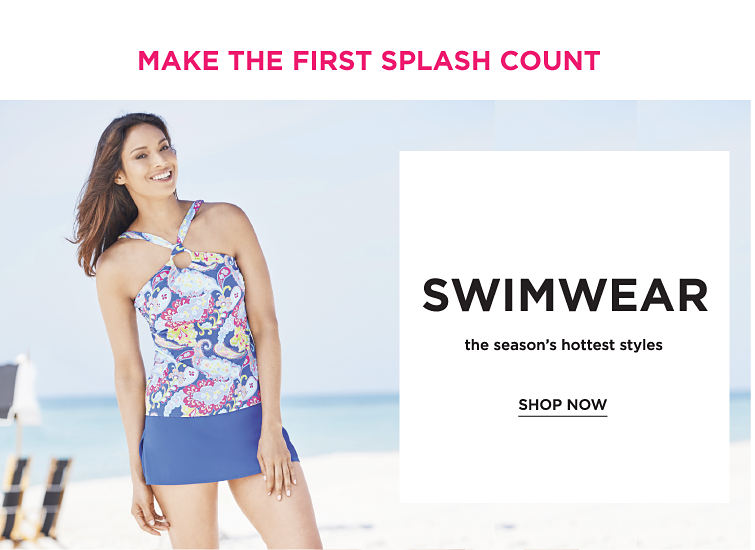 Make the first splash count. Swimwear - the season's hottest styles. Shop now.