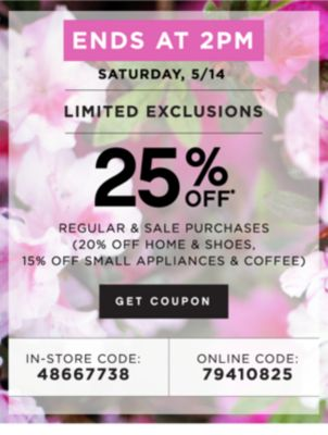 ENDS AT 2PM SATURDAY, 5/14 | LIMITED EXCLUSIONS | 25% OFF* REGULAR & SALE PURCHASES (20% OFF HOME & SHOES, 15% OFF SMALL APPLIANCES & coffee) | GET COUPON | IN-STORE CODE: 48667738 | ONLINE CODE: 79410825