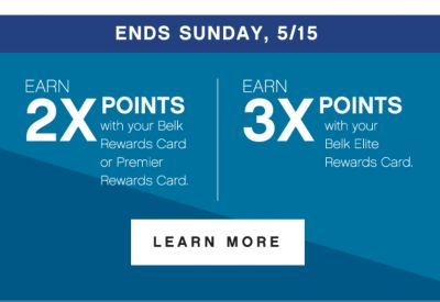 ENDS SUNDAY, 5/15 | EARN 2X POINTS with your Belk Rewards Card or Premier Rewards Card | EARN 3X POINTS with your Belk Elite Rewards Card. | LEARN MORE