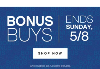 BONUSBUYS | ENDS SUNDAY, 5/8 | SHOP NOW | While supplies last. Coupons excluded.