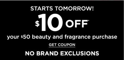 Starts Tomorrow! $10 off* your $50 beauty and fragrance purchase {NO EXCLUSIONS} Get Coupon.