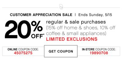 CUSTOMER APPRECIATION SALE | Ends Sunday, 5/15 | 20% OFF* regular & sale purchases (15% off home & shoes, 10% off coffee & samll appliances) LIMITED EXCLUSIONS | ONLINE COUPON CODE: 45075275 | GET COUPON | IN-STORE COUPON CODE: 19890708