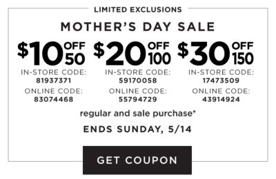 LIMITED EXCLUSIONS | Mother's Day Sale - $10 off $50 regular and sale purchase* {In-Store Code: 81937371, Online code: 83074468} - $20 off $100 regular and sale purchase* {In-Store Code: 59170058, Online code: 55794729} - $30 off $150 regular and sale purchase* {In-Store Code: 17474509, Online code: 43914924} | Ends Sunday, 5/14. Get Coupon.