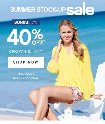 SUMMER STOCK-UP sale | BONUSBUYS | 40% OFF* CROWN & IVY™ | SHOP NOW | *EXCLUDES EVERYDAY VALUE