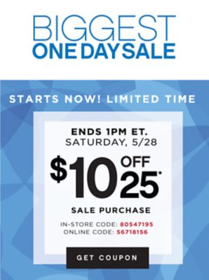 BIGGEST ONE DAY SALE | STARTS NOW! LIMITED TIME | ENDS 1PM ET. SATURDAY, 5/28 | $10 OFF 25* | SALE PURCHASE | IN-STORE CODE: 80547195 | ONLINE CODE: 56718156 | GET COUPON