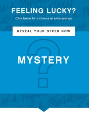 FEELING LUCKY? Click Below for a chance at extra savings. | REVEAL YOUR OFFER NOW | MYSTERY