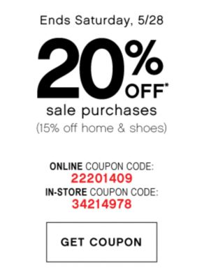 Ends Saturday, 5/28 | 20% OFF* sale purchases (15% off home & shoes) | ONLINE COUPON CODE: 22201409 | IN-STORE COUPON CODE: 34214978 | GET COUPON