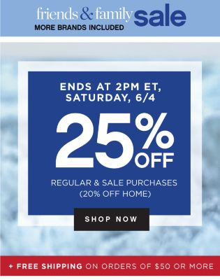 friends & family sale | MORE BRANDS INCLUDED | ENDS AT 2PM ET, SATURDAY, 6/4 | 25% OFF REGULAR & SALE PURCHASES (20% OFF HOME) | shop now | + FREE SHIPPING ON ORDERS OF $50 OR MORE