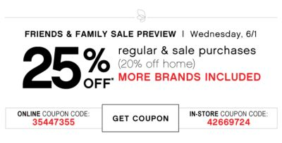FRIENDS & FAMILY SALE PREVIEW | Wednesday, 6/1 | 25% OFF* regular & sale purchases (20% off home) MORE BRANDS INCLUDED | ONLINE COUPON CODE: 35447355 | GET COUPON | IN-STORE COUPON CODE: 42669724
