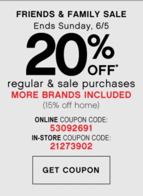 FRIENDS & FAMILY SALE | Ends Sunday, 6/5 | 20% OFF* regular & sale purchases MORE BRANDS INCLUDED (15% off home)  | ONLINE COUPON CODE: 53092691 | GET COUPON | IN-STORE COUPON CODE: 21273902