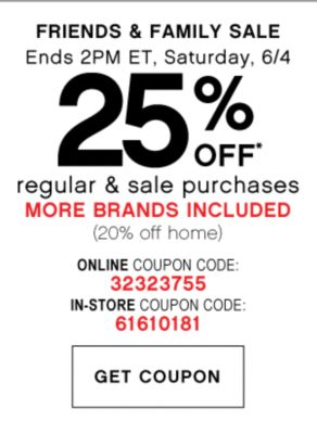 FRIENDS & FAMILY SALE | Ends 2pm ET, Saturday, 6/4 | 25% OFF* regular & sale purchases MORE BRANDS INCLUDED (20% off home) | ONLINE COUPON CODE: 35447355 | GET COUPON | IN-STORE COUPON CODE: 61610181