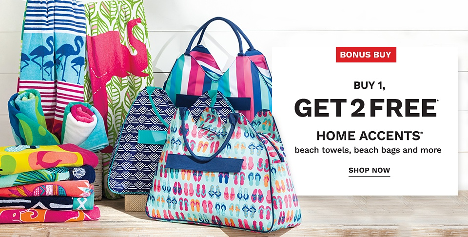 Bonus Buy! Buy 1, Get 2 FREE* Home Accents - Beach Towels, Beach Bags and more - Shop Now