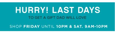 HURRY! LAST DAYS TO GET A GIFT DAD WILL LOVE | SHOP FRIDAY UNTIL 10PM & SAT. 9AM-10PM
