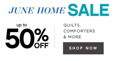 JUNE HOME SALE | up to 50% OFF | QUILTS, COMFORTERS & MORE | SHOP NOW
