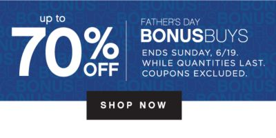 up to 70% OFF | FATHER'S DAY BONUSBUYS | ENDS SUNDAY, 6/19. WHILE QUANTITIES LAST. COUPONS EXCLUDED. | SHOP NOW