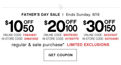 FATHER'S DAY SALE | Ends Sunday, 6/19 | $10 off 50 | ONLINE CODE: 74644821 | IN-STORE CODE: 29621500 | $20 OFF 100 | ONLINE CODE: 88376393 | IN-STORE COUPON CODE: 41760779 | $30 OFF 150 | ONLINE CODE: 32331847 | IN-STORE CODE: 63704081 | regular & sale purchase* LIMITED EXCLUSIONS | GET COUPON