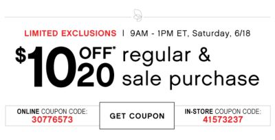 LIMITED EXCLUSIONS | 9AM - 1PM ET, Saturday, 6/18 | $10 OFF* 20 | regular & sale purchase | ONLINE COUPON CODE: 30776573 | GET COUPON | IN-STORE COUPON CODE: 41573237