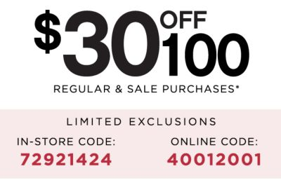 $30 OFF $100 REGULAR & SALE PURCHASES | LIMITED EXCLUSIONS | IN-STORE CODE: 72921424 ONLINE CODE: 40012001