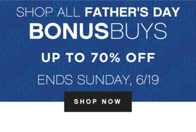 SHOP ALL FATHER'S DAY BONUSBUYS | ENDS SUNDAY, 6/19 | SHOP NOW