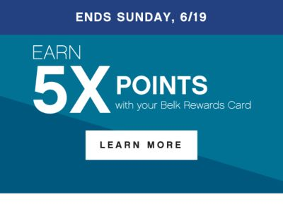 ENDS SUNDAY, 6/19 | EARN 5X POINTS with your Belk Rewards Card | LEARN MORE