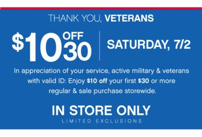 THANK YOU, VETERANS | $10 OFF 30 | SATURDAY, 7/2 | in appreciation of your service, active military & veterans with valid ID: Enjoy $10 off your first $30 or more regular & sale purchase storewide. | IN STORE ONLY LIMITED EXCLUSIONS