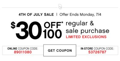 4TH OF JULY SALE | Offer Ends Monday, 7/4 | $30 OFF* 100 | regular & sale purchase LIMITED EXCLUSIONS | ONLINE COUPON CODE: 89011080 | GET COUPON | IN-STORE COUPON CODE: 53726787