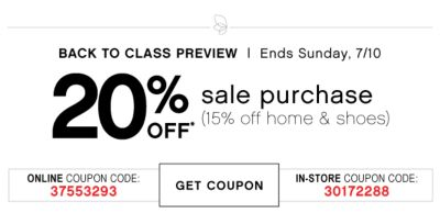 BACK TO CLASS PREVIEW | Ends Sunday, 7/10 | 20% OFF* sale purchase (15% off home & shoes) | ONLINE COUPON CODE: 37553293 | GET COUPON | IN-STORE COUPON CODE: 30172288