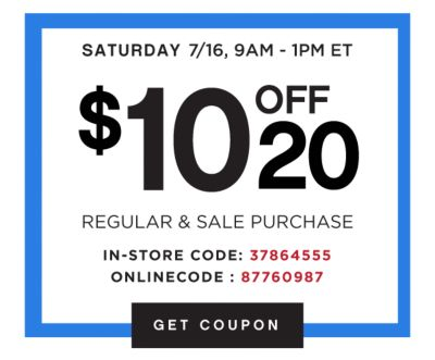 SATURDAY 7/16, 9AM - 1PM ET | $10 OFF $20 | REGULAR & SALE PURCHASE | IN-STORE CODE: 37864555 ONLINE CODE: 87760987 | GET COUPON