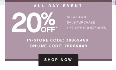 ALL DAY EVENT | 20% OFF* REGULAR & SALE PURCHASE (15% OFF HOME/SHOES) | IN-STORE CODE: 38869469 | ONLINE CODE: 78066448 | SHOP NOW