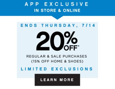 APP EXCLUSIVE IN STORE & ONLINE | ENDS THURSDAY, 7/14 | 20% OFF* REGULAR & SALE PURCHASES (15% OFF HOME & SHOES) | LIMITED EXCLUSIONS | LEARN MORE