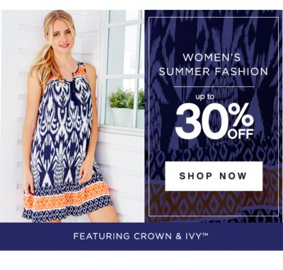 WOMEN'S SUMMER FASHION | up to 30% OFF | SHOP NOW | FEATURING CROWN & IVY™