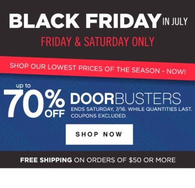 BLACK FRIDAY IN JULY | FRIDAY & SATURDAY ONLY |  up to 70% OFF DOORBUSTERS | ENDS SATURDAY, 7/16, WHILE QUANTITIES LAST. COUPONS EXCLUDED. SHOP NOW | FREE SHIPPING ON ORDERS OF $50 OR MORE