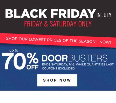 BLACK FRIDAY IN JULY | FRIDAY & SATURDAY ONLY | SHOP OUR LOWEST PRICES OF THE SEASON - NOW! | up to 70% OFF DOORBUSTERS | ENDS SATURDAY, 7/16, WHILE QUANTITIES LAST. COUPONS EXCLUDED. SHOP NOW