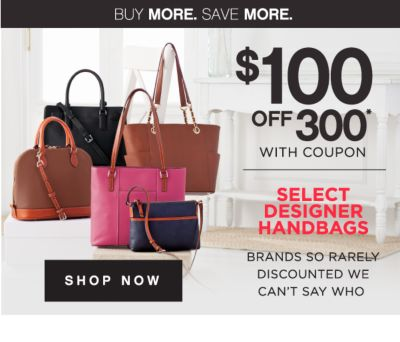 BUY MORE. SAVE MORE. | $100 OFF $300* WITH COUPON | SELECT DESIGNER HANDBAGS BRAND SO RARELY DISCOUNTED WE CAN'T SAY WHO | SHOP NOW