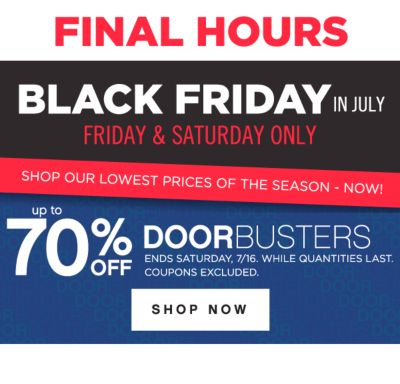 FINAL HOURS | BLACK FRIDAY IN JULY | FRIDAY & SATURDAY ONLY | SHOP OUR LOWEST PRICES OF THE SEASON - NOW! | up to 70% OFF DOORBUSTERS | ENDS SATURDAY, 7/16, WHILE QUANTITIES LAST. COUPONS EXCLUDED. SHOP NOW