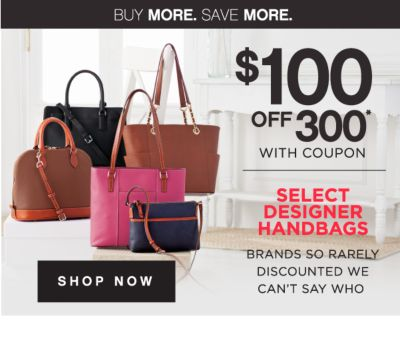 BUY MORE. SAVE MORE.   $100 OFF $300* WITH COUPON   SELECT DESIGNER HANDBAGS BRAND SO RARELY DISCOUNTED WE CAN'T SAY WHO   SHOP NOW