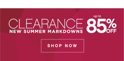 CLEARANCE NEW SUMMER MARKDOWNS | up to 85% OFF | SHOP NOW