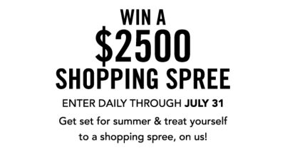 WIN A $2500 SHOPPING SPREE | ENTER DAILY THROUGH JULY 31 | Get set for summer & treat yourself to a shopping spree, on us!