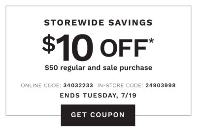 STOREWIDE SAVINGS | Ends Tuesday 7/19 | $10 OFF* 50 regular & sale purchase | ONLINE COUPON CODE: 34032233 | GET COUPON | IN-STORE COUPON CODE: 24903998